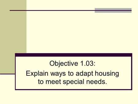Objective 1.03: Explain ways to adapt housing to meet special needs.