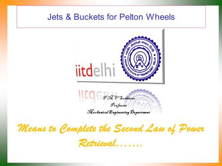 Jets & Buckets for Pelton Wheels Means to Complete the Second Law of Power Retrieval……. P M V Subbarao Professor Mechanical Engineering Department.