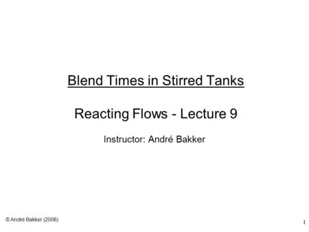 1 Blend Times in Stirred Tanks Reacting Flows - Lecture 9 Instructor: André Bakker © André Bakker (2006)