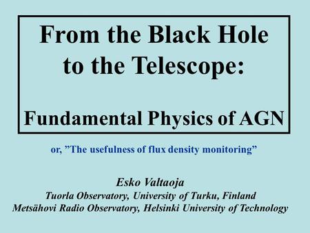 From the Black Hole to the Telescope: Fundamental Physics of AGN Esko Valtaoja Tuorla Observatory, University of Turku, Finland Metsähovi Radio Observatory,