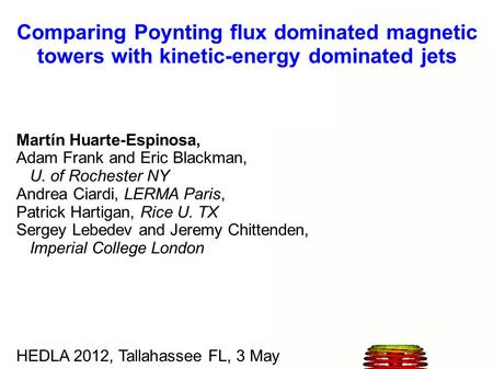 Comparing Poynting flux dominated magnetic towers with kinetic-energy dominated jets Martín Huarte-Espinosa, Adam Frank and Eric Blackman, U. of Rochester.