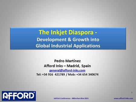 The Inkjet Diaspora - Development & Growth into Global Industrial Applications Pedro Martínez Afford Inks – Madrid, Spain