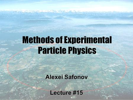1 Methods of Experimental Particle Physics Alexei Safonov Lecture #15.