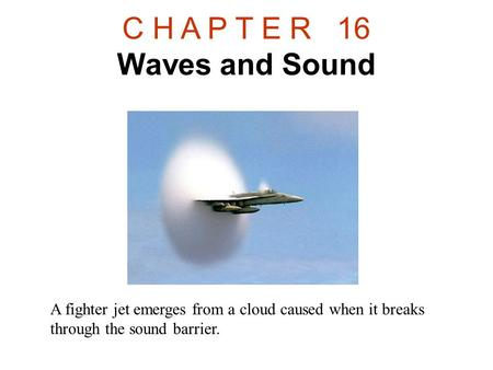 C H A P T E R 16 Waves and Sound A fighter jet emerges from a cloud caused when it breaks through the sound barrier.
