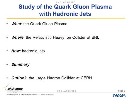 U N C L A S S I F I E D Operated by the Los Alamos National Security, LLC for the DOE/NNSA Slide 0 Study of the Quark Gluon Plasma with Hadronic Jets What: