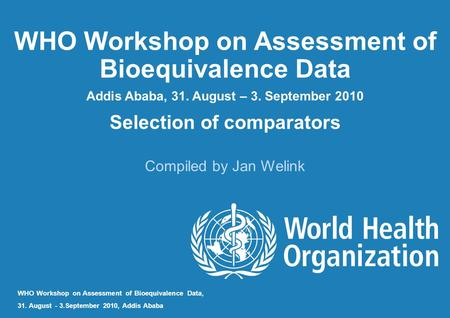 WHO Workshop on Assessment of Bioequivalence Data Addis Ababa, 31. August – 3. September 2010 Selection of comparators Compiled by Jan Welink WHO Workshop.