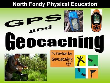 North Fondy Physical Education. GPS stands for: –Global Positioning System Satellite-based navigation system made up of a network of 24 satellites placed.