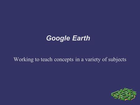 Google Earth Working to teach concepts in a variety of subjects.