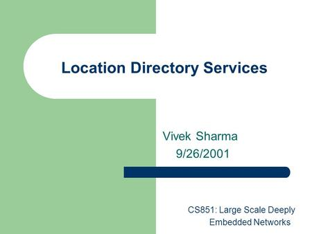 Location Directory Services Vivek Sharma 9/26/2001 CS851: Large Scale Deeply Embedded Networks.