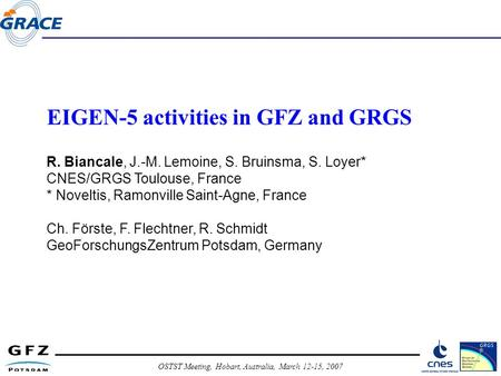 OSTST Meeting, Hobart, Australia, March 12-15, 2007 EIGEN-5 activities in GFZ and GRGS R. Biancale, J.-M. Lemoine, S. Bruinsma, S. Loyer* CNES/GRGS Toulouse,