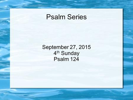 Psalm Series September 27, 2015 4 th Sunday Psalm 124.