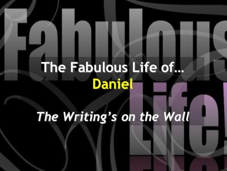 The Fabulous Life of… Daniel The Writing's on the Wall.