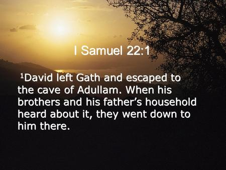 I Samuel 22:1 1 David left Gath and escaped to the cave of Adullam. When his brothers and his father's household heard about it, they went down to him.