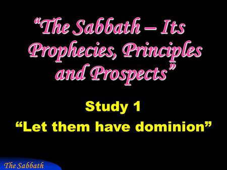 "The Sabbath Study 1 ""Let them have dominion"". ""Sabbath"" in Scripture  shah-vath - to sit down, to rest, to be still. 70 occs. – ""cease"", ""rest"", ""keep."