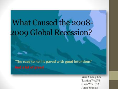 "What Caused the 2008- 2009 Global Recession? ""The road to hell is paved with good intentions"" And a lot of greed Yuan Chang-Lee Tzuting WANG Chia-Wen TSAI."