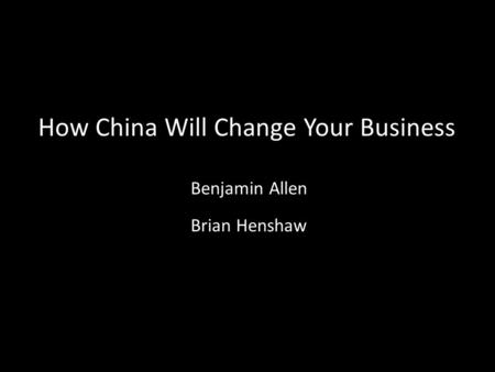 How China Will Change Your Business Brian Henshaw Benjamin Allen.
