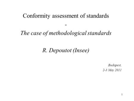 1 Conformity assessment of standards - The case of methodological standards R. Depoutot (Insee) Budapest, 2-3 May 2011.