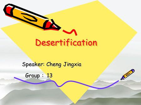 DesertificationDesertification Speaker: Cheng Jingxia Group : 13 Group : 13.