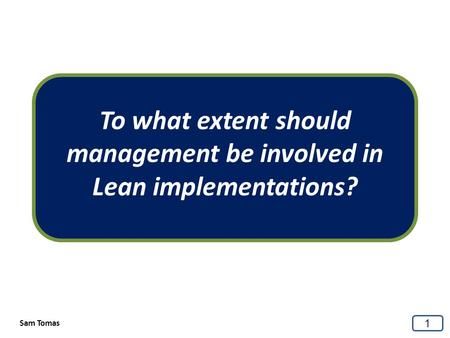 To what extent should management be involved in Lean implementations? 1 Sam Tomas.