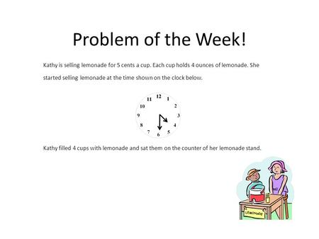Problem of the Week! Kathy is selling lemonade for 5 cents a cup. Each cup holds 4 ounces of lemonade. She started selling lemonade at the time shown on.