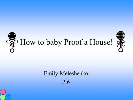 How to baby Proof a House! Emily Meleshenko P.6 First Step The first step to baby proofing a house is to crawl around your house. It sounds silly but.