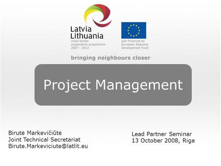 Project Management Birutė Markevičiūtė Joint Technical Secretariat Lead Partner Seminar 13 October 2008, Riga.