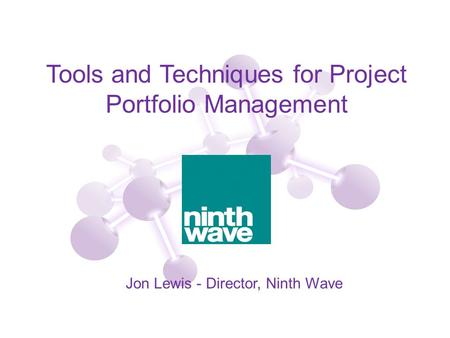 Tools and Techniques for Project Portfolio Management Jon Lewis - Director, Ninth Wave.