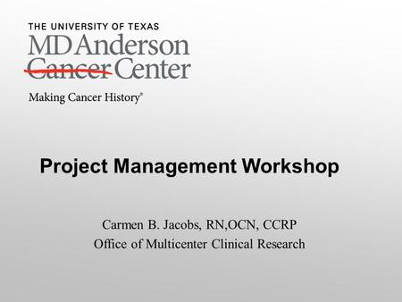 Project Management Workshop Carmen B. Jacobs, RN,OCN, CCRP Office of Multicenter Clinical Research.