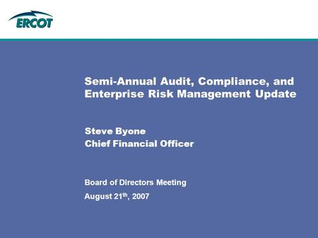 August 21 th, 2007 Board of Directors Meeting Semi-Annual Audit, Compliance, and Enterprise Risk Management Update Steve Byone Chief Financial Officer.