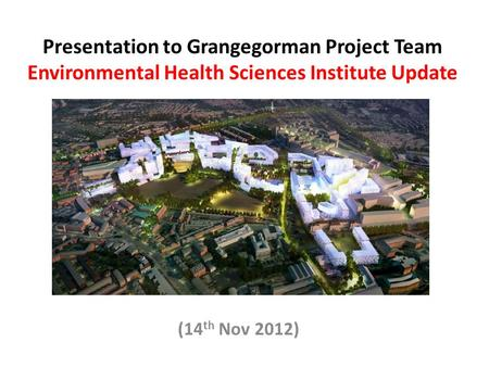 Presentation to Grangegorman Project Team Environmental Health Sciences Institute Update (14 th Nov 2012)