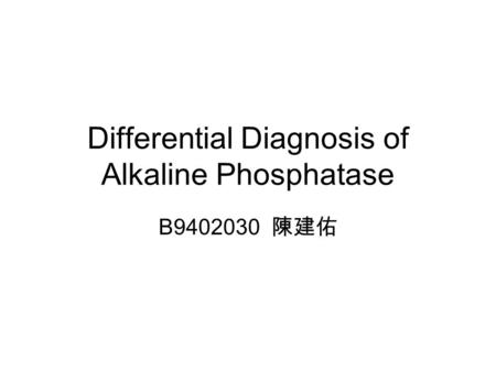 Differential Diagnosis of Alkaline Phosphatase B9402030 陳建佑.