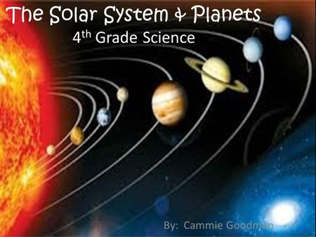 The Solar System & Planets 4 th Grade Science By: Cammie Goodman.