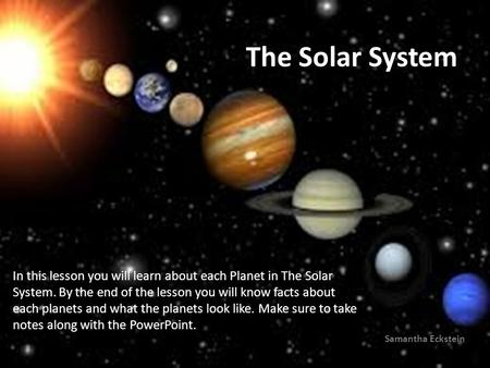 The Solar System Samantha Eckstein In this lesson you will learn about each Planet in The Solar System. By the end of the lesson you will know facts about.