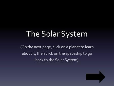 The Solar System (On the next page, click on a planet to learn about it, then click on the spaceship to go back to the Solar System)