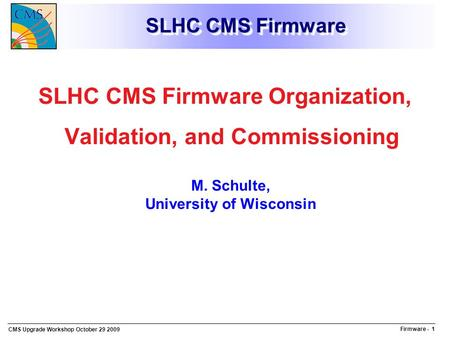 Firmware - 1 CMS Upgrade Workshop October 29 2009 SLHC CMS Firmware SLHC CMS Firmware Organization, Validation, and Commissioning M. Schulte, University.
