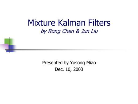 Mixture Kalman Filters by Rong Chen & Jun Liu Presented by Yusong Miao Dec. 10, 2003.