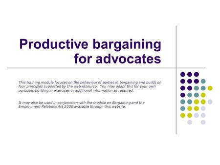 Productive bargaining for advocates This training module focuses on the behaviour of parties in bargaining and builds on four principles supported by the.