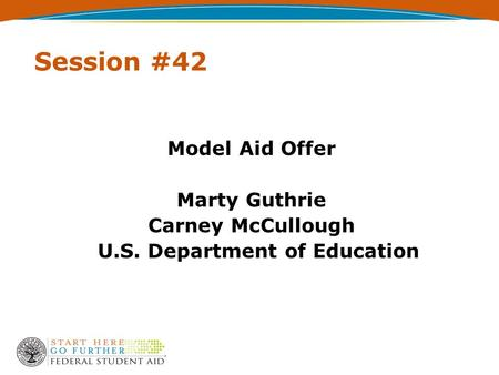 Session #42 Model Aid Offer Marty Guthrie Carney McCullough U.S. Department of Education.