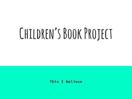 "Children's Book Project This I Believe. Assignment & Rubric Assignment: Write a children's book with the same philosophy/theme as your ""This I Believe"""