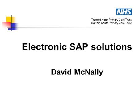 Electronic SAP solutions David McNally Trafford North Primary Care Trust Trafford South Primary Care Trust.