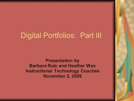 Digital Portfolios: Part III Presentation by Barbara Rule and Heather Wax Instructional Technology Coaches November 2, 2009.