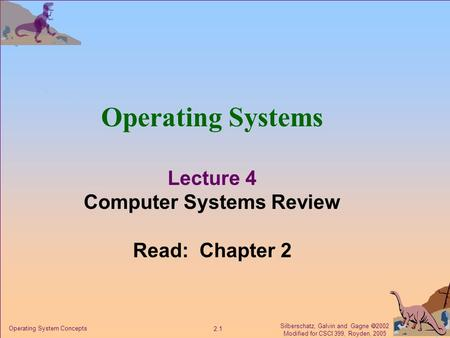 Silberschatz, Galvin and Gagne  2002 Modified for CSCI 399, Royden, 2005 2.1 Operating System Concepts Operating Systems Lecture 4 Computer Systems Review.