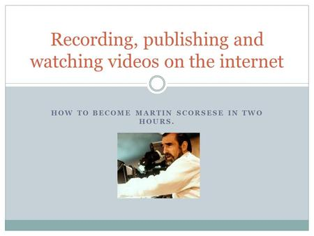 HOW TO BECOME MARTIN SCORSESE IN TWO HOURS. Recording, publishing and watching videos on the internet.