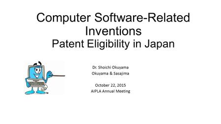 Computer Software-Related Inventions Patent Eligibility in Japan Dr. Shoichi Okuyama Okuyama & Sasajima October 22, 2015 AIPLA Annual Meeting.