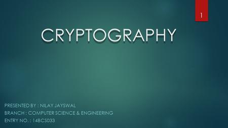 CRYPTOGRAPHY PRESENTED BY : NILAY JAYSWAL BRANCH : COMPUTER SCIENCE & ENGINEERING ENTRY NO. : 14BCS033 1.