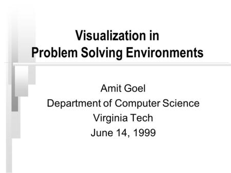 Visualization in Problem Solving Environments Amit Goel Department of Computer Science Virginia Tech June 14, 1999.