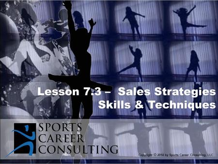 Lesson 7.3 – Sales Strategies Skills & Techniques Copyright © 2014 by Sports Career Consulting, LLC.