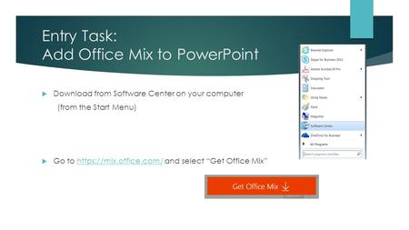 Entry Task: Add Office Mix to PowerPoint  Download from Software Center on your computer (from the Start Menu)  Go to https://mix.office.com/ and select.