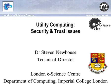 Utility Computing: Security & Trust Issues Dr Steven Newhouse Technical Director London e-Science Centre Department of Computing, Imperial College London.