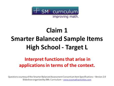 Claim 1 Smarter Balanced Sample Items High School - Target L Interpret functions that arise in applications in terms of the context. Questions courtesy.